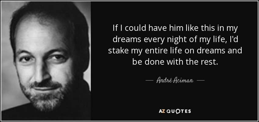 If I could have him like this in my dreams every night of my life, I'd stake my entire life on dreams and be done with the rest. - André Aciman