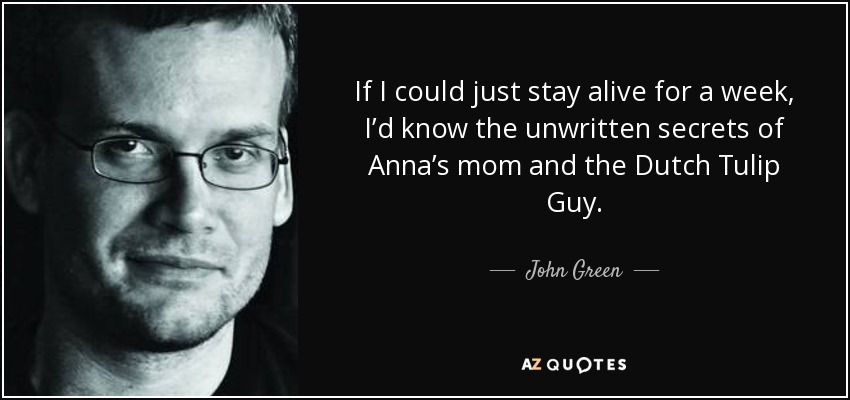 If I could just stay alive for a week, I'd know the unwritten secrets of Anna's mom and the Dutch Tulip Guy. - John Green