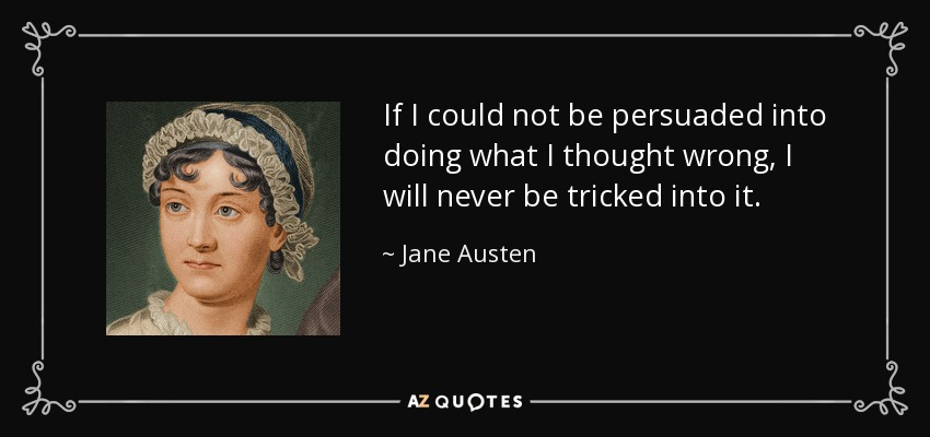 If I could not be persuaded into doing what I thought wrong, I will never be tricked into it. - Jane Austen