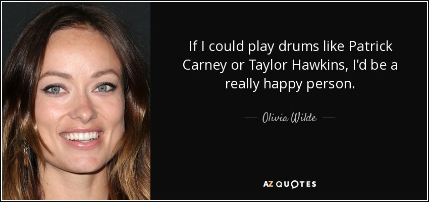 If I could play drums like Patrick Carney or Taylor Hawkins, I'd be a really happy person. - Olivia Wilde