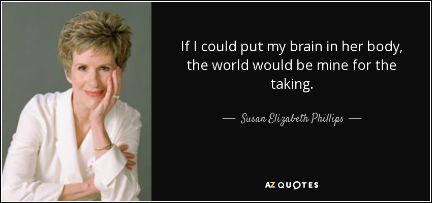 If I could put my brain in her body, the world would be mine for the taking. - Susan Elizabeth Phillips