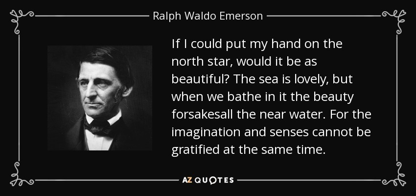 If I could put my hand on the north star, would it be as beautiful? The sea is lovely, but when we bathe in it the beauty forsakesall the near water. For the imagination and senses cannot be gratified at the same time. - Ralph Waldo Emerson