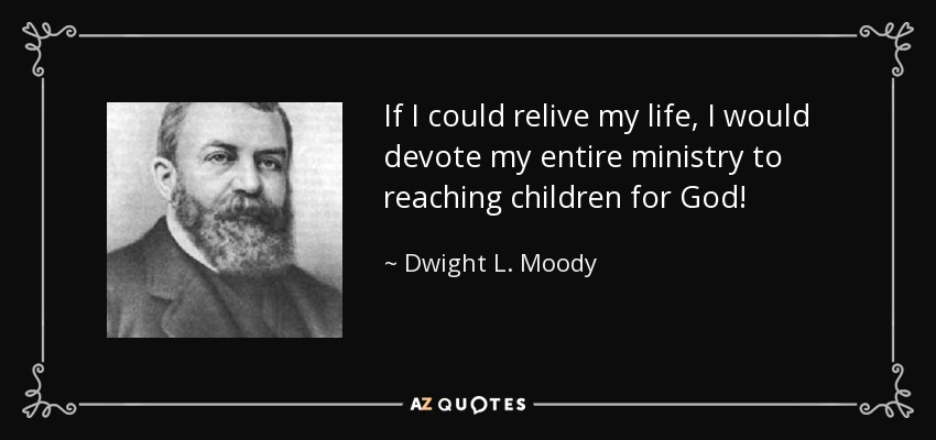 If I could relive my life, I would devote my entire ministry to reaching children for God! - Dwight L. Moody