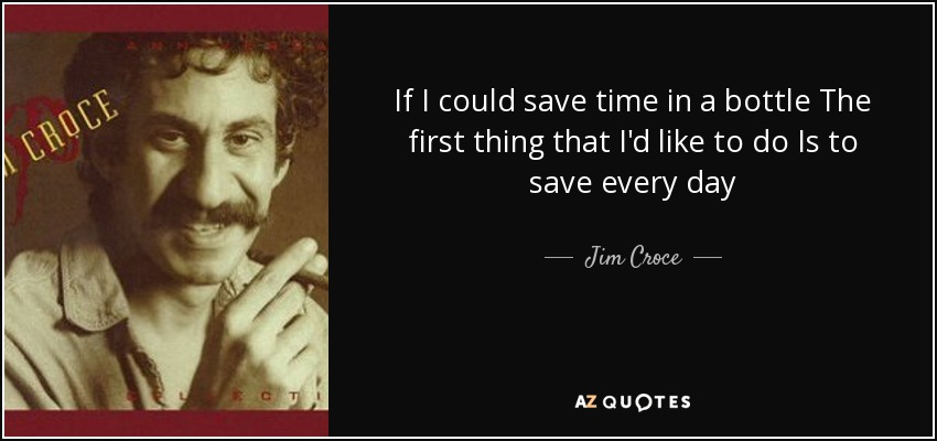 If I could save time in a bottle The first thing that I'd like to do Is to save every day - Jim Croce