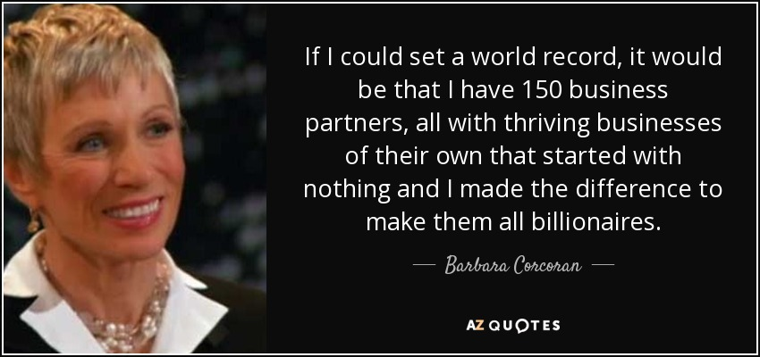 If I could set a world record, it would be that I have 150 business partners, all with thriving businesses of their own that started with nothing and I made the difference to make them all billionaires. - Barbara Corcoran