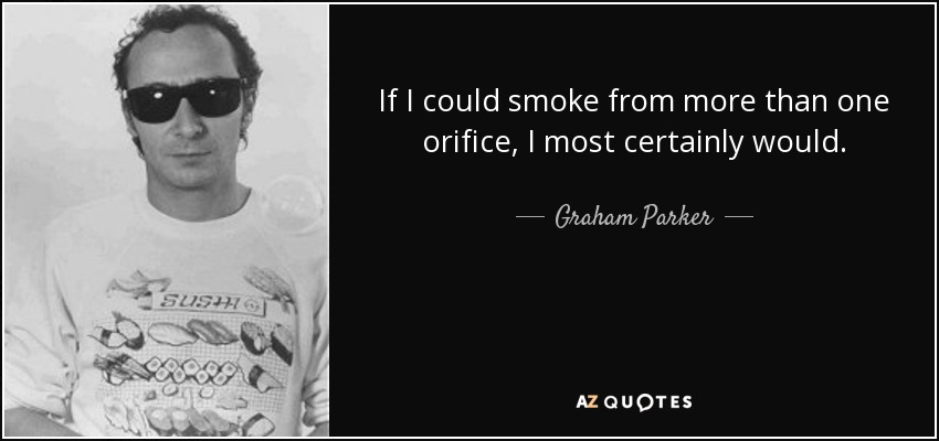 If I could smoke from more than one orifice, I most certainly would. - Graham Parker