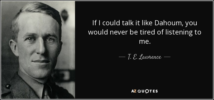 If I could talk it like Dahoum, you would never be tired of listening to me. - T. E. Lawrence