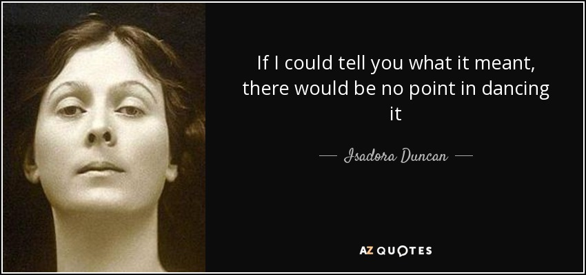If I could tell you what it meant, there would be no point in dancing it - Isadora Duncan