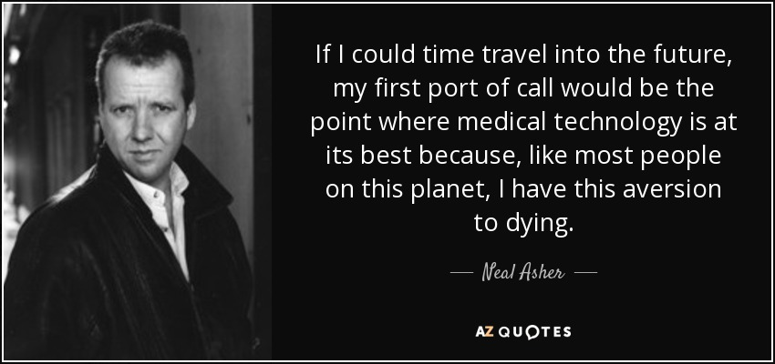 neal asher quote if i could time travel into the future my first