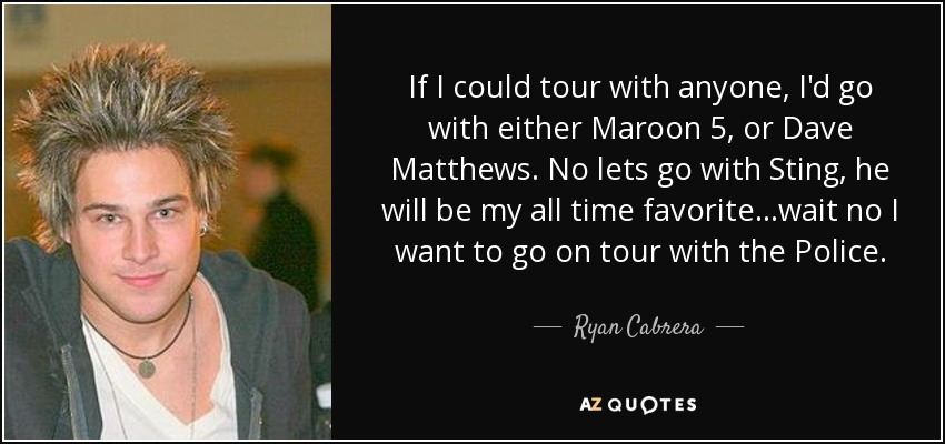 If I could tour with anyone, I'd go with either Maroon 5, or Dave Matthews. No lets go with Sting, he will be my all time favorite...wait no I want to go on tour with the Police. - Ryan Cabrera