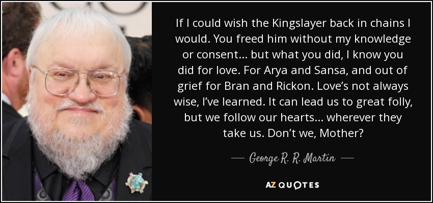 If I could wish the Kingslayer back in chains I would. You freed him without my knowledge or consent... but what you did, I know you did for love. For Arya and Sansa, and out of grief for Bran and Rickon. Love's not always wise, I've learned. It can lead us to great folly, but we follow our hearts... wherever they take us. Don't we, Mother? - George R. R. Martin