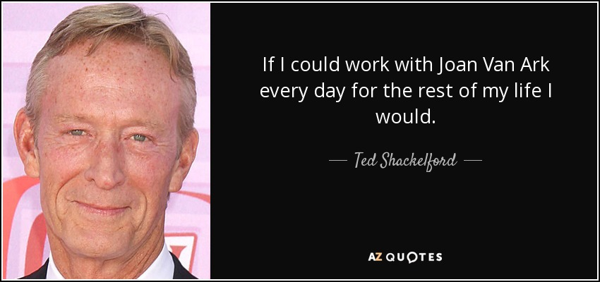 If I could work with Joan Van Ark every day for the rest of my life I would. - Ted Shackelford