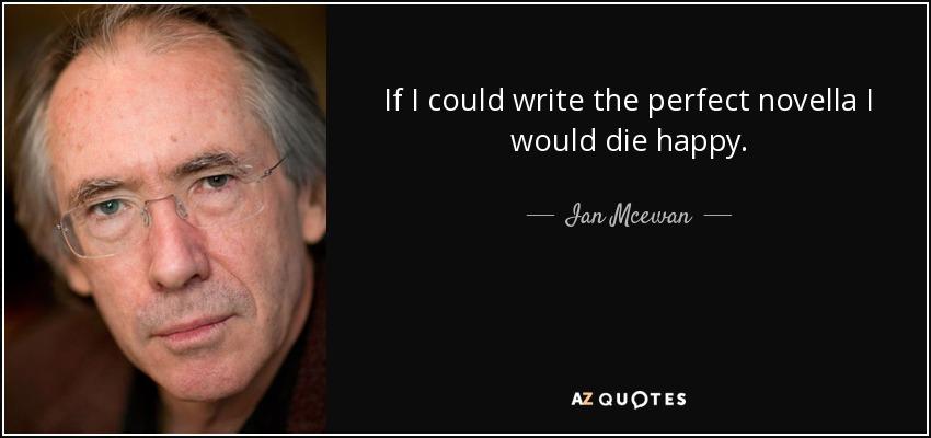 If I could write the perfect novella I would die happy. - Ian Mcewan