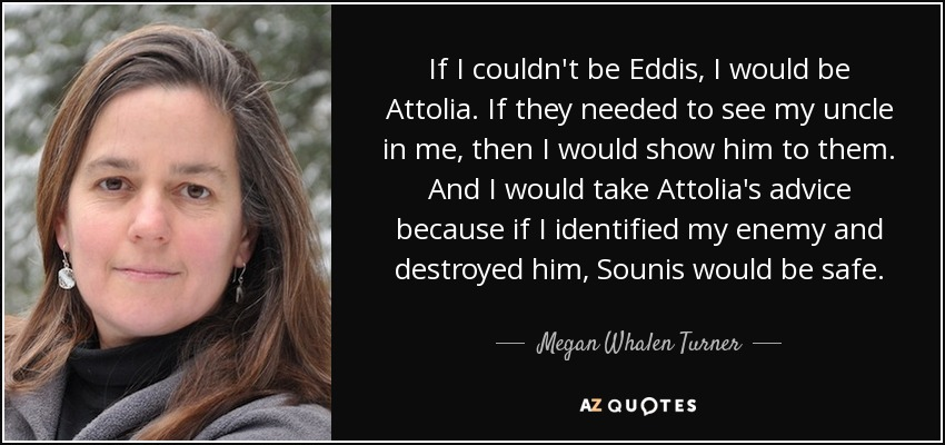 If I couldn't be Eddis, I would be Attolia. If they needed to see my uncle in me, then I would show him to them. And I would take Attolia's advice because if I identified my enemy and destroyed him, Sounis would be safe. - Megan Whalen Turner