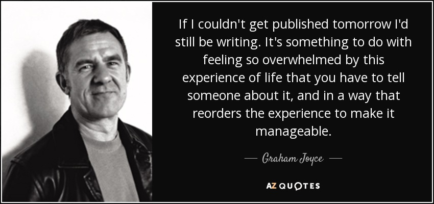 If I couldn't get published tomorrow I'd still be writing. It's something to do with feeling so overwhelmed by this experience of life that you have to tell someone about it, and in a way that reorders the experience to make it manageable. - Graham Joyce