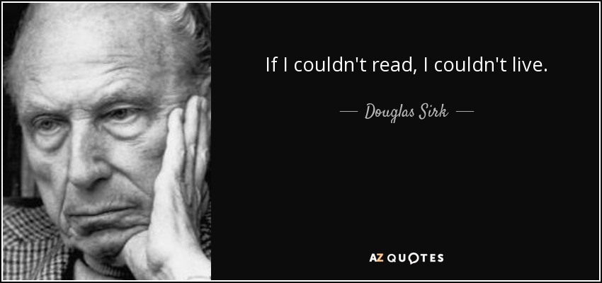 If I couldn't read, I couldn't live. - Douglas Sirk