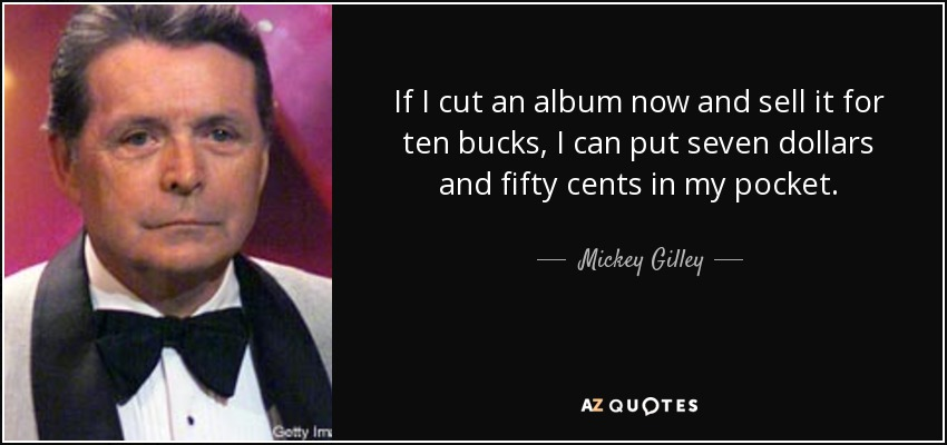 If I cut an album now and sell it for ten bucks, I can put seven dollars and fifty cents in my pocket. - Mickey Gilley