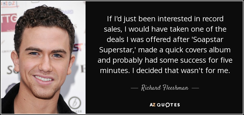 If I'd just been interested in record sales, I would have taken one of the deals I was offered after 'Soapstar Superstar,' made a quick covers album and probably had some success for five minutes. I decided that wasn't for me. - Richard Fleeshman