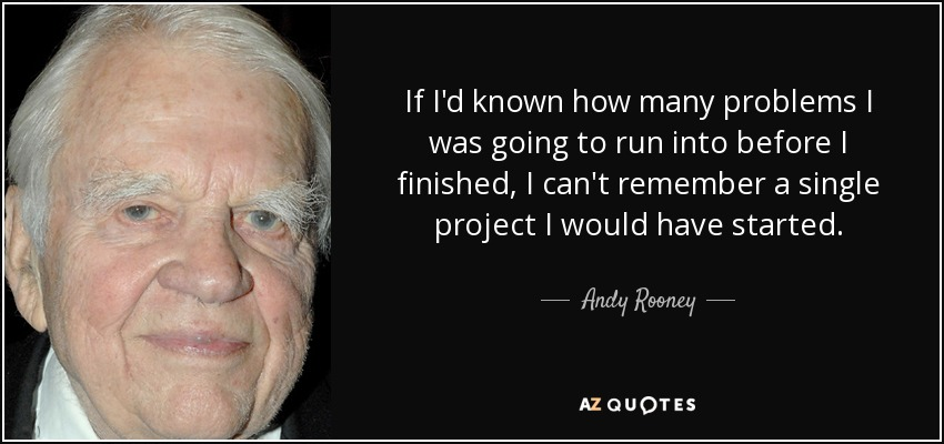 If I'd known how many problems I was going to run into before I finished, I can't remember a single project I would have started. - Andy Rooney