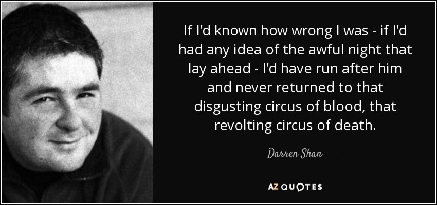 If I'd known how wrong I was - if I'd had any idea of the awful night that lay ahead - I'd have run after him and never returned to that disgusting circus of blood, that revolting circus of death. - Darren Shan