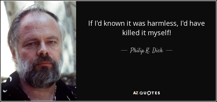 If I'd known it was harmless, I'd have killed it myself! - Philip K. Dick
