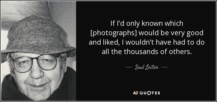 If I'd only known which [photographs] would be very good and liked, I wouldn't have had to do all the thousands of others. - Saul Leiter