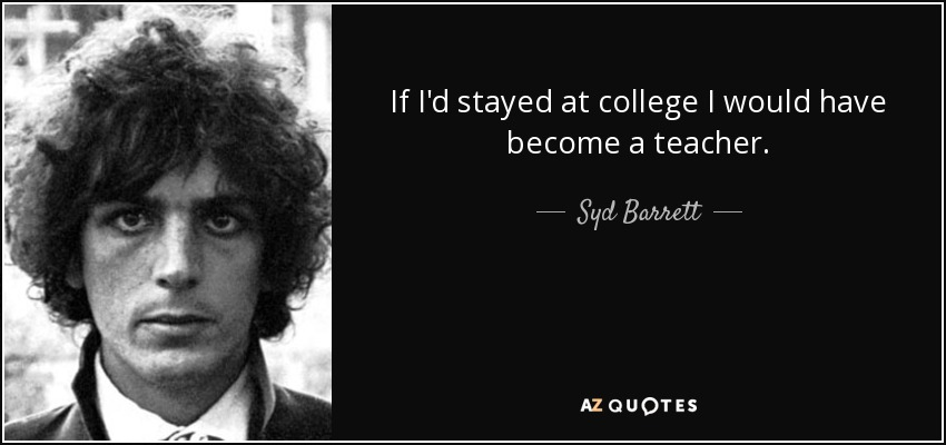 If I'd stayed at college I would have become a teacher. - Syd Barrett