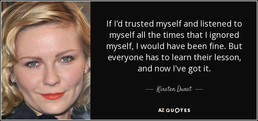 If I'd trusted myself and listened to myself all the times that I ignored myself, I would have been fine. But everyone has to learn their lesson, and now I've got it. - Kirsten Dunst