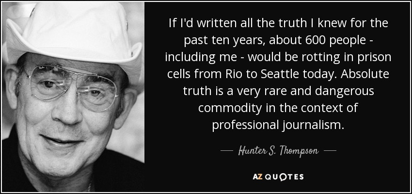 If I'd written all the truth I knew for the past ten years, about 600 people - including me - would be rotting in prison cells from Rio to Seattle today. Absolute truth is a very rare and dangerous commodity in the context of professional journalism. - Hunter S. Thompson