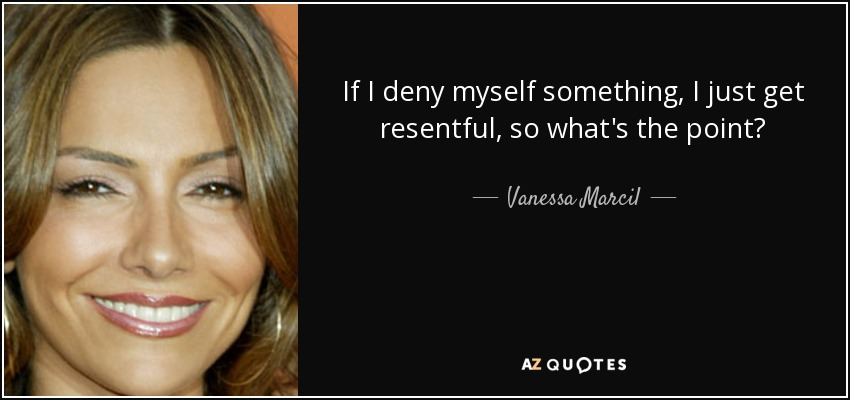 If I deny myself something, I just get resentful, so what's the point? - Vanessa Marcil