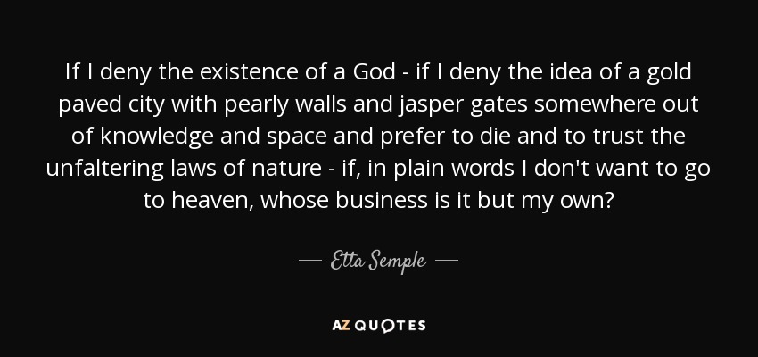 If I deny the existence of a God - if I deny the idea of a gold paved city with pearly walls and jasper gates somewhere out of knowledge and space and prefer to die and to trust the unfaltering laws of nature - if, in plain words I don't want to go to heaven, whose business is it but my own? - Etta Semple