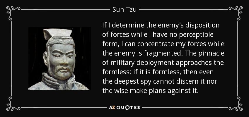 If I determine the enemy's disposition of forces while I have no perceptible form, I can concentrate my forces while the enemy is fragmented. The pinnacle of military deployment approaches the formless: if it is formless, then even the deepest spy cannot discern it nor the wise make plans against it. - Sun Tzu