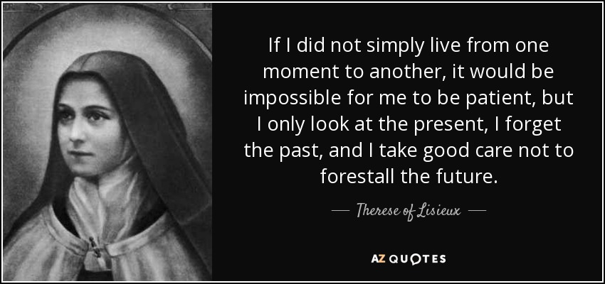 If I did not simply live from one moment to another, it would be impossible for me to be patient, but I only look at the present, I forget the past, and I take good care not to forestall the future. - Therese of Lisieux