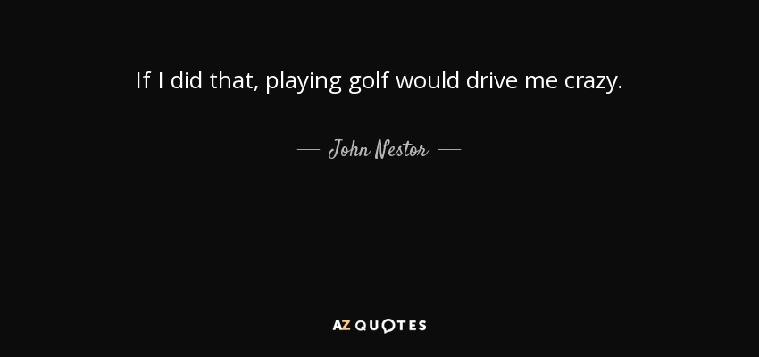 If I did that, playing golf would drive me crazy. - John Nestor