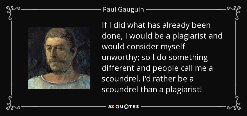 If I did what has already been done, I would be a plagiarist and would consider myself unworthy; so I do something different and people call me a scoundrel. I'd rather be a scoundrel than a plagiarist! - Paul Gauguin