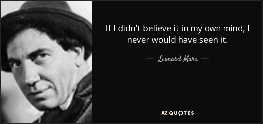 If I didn't believe it in my own mind, I never would have seen it. - Leonard Marx