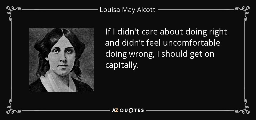 If I didn't care about doing right and didn't feel uncomfortable doing wrong, I should get on capitally. - Louisa May Alcott
