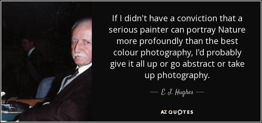 If I didn't have a conviction that a serious painter can portray Nature more profoundly than the best colour photography, I'd probably give it all up or go abstract or take up photography. - E. J. Hughes