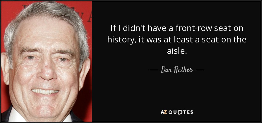 If I didn't have a front-row seat on history, it was at least a seat on the aisle. - Dan Rather