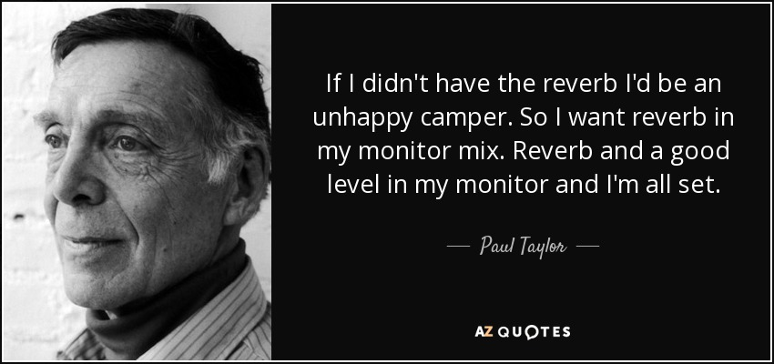 If I didn't have the reverb I'd be an unhappy camper. So I want reverb in my monitor mix. Reverb and a good level in my monitor and I'm all set. - Paul Taylor