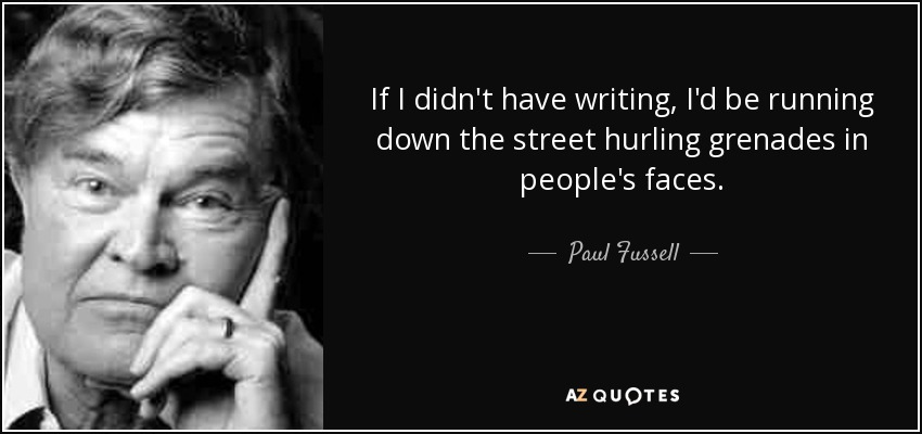 If I didn't have writing, I'd be running down the street hurling grenades in people's faces. - Paul Fussell