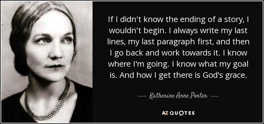 If I didn't know the ending of a story, I wouldn't begin. I always write my last lines, my last paragraph first, and then I go back and work towards it. I know where I'm going. I know what my goal is. And how I get there is God's grace. - Katherine Anne Porter