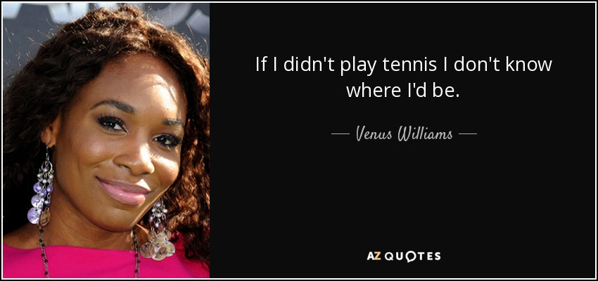 If I didn't play tennis I don't know where I'd be. - Venus Williams