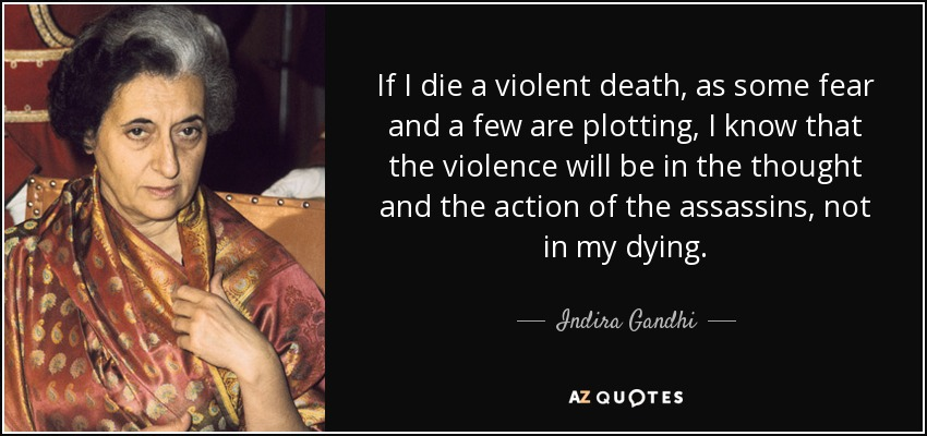 If I die a violent death, as some fear and a few are plotting, I know that the violence will be in the thought and the action of the assassins, not in my dying. - Indira Gandhi