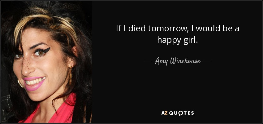 If I died tomorrow, I would be a happy girl. - Amy Winehouse