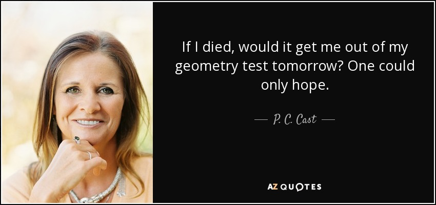 If I died, would it get me out of my geometry test tomorrow? One could only hope. - P. C. Cast
