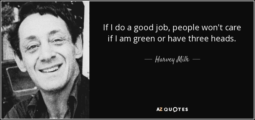 If I do a good job, people won't care if I am green or have three heads. - Harvey Milk