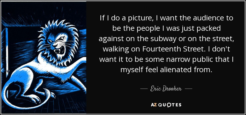 If I do a picture, I want the audience to be the people I was just packed against on the subway or on the street, walking on Fourteenth Street. I don't want it to be some narrow public that I myself feel alienated from. - Eric Drooker