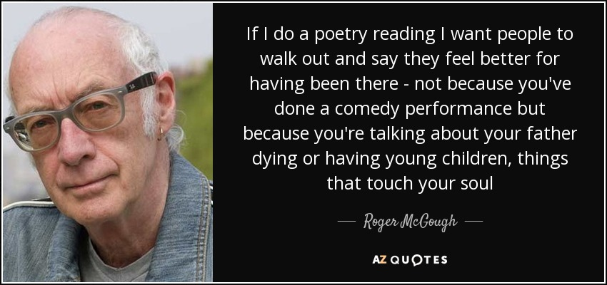 If I do a poetry reading I want people to walk out and say they feel better for having been there - not because you've done a comedy performance but because you're talking about your father dying or having young children, things that touch your soul - Roger McGough