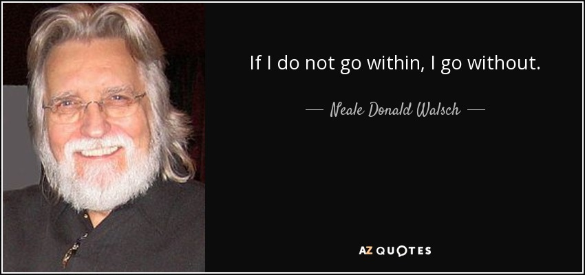 If I do not go within, I go without. - Neale Donald Walsch